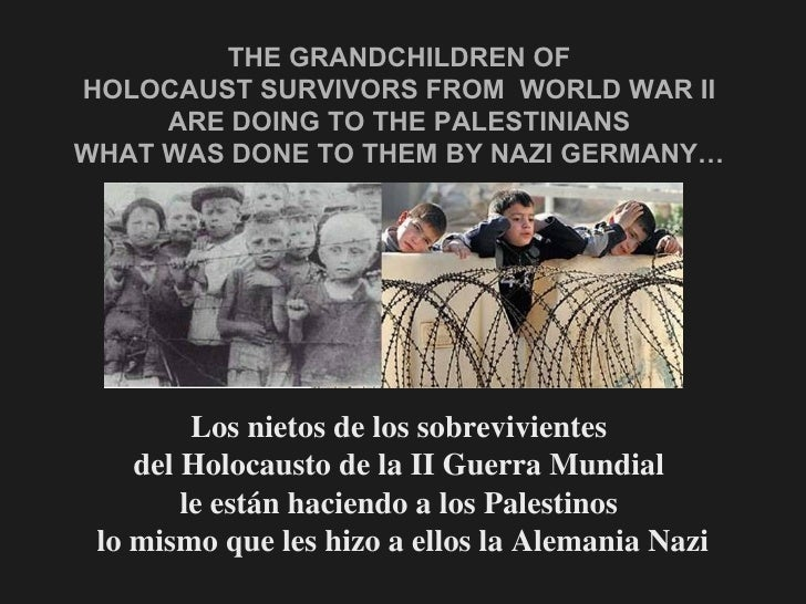 THE GRANDCHILDREN OF  HOLOCAUST SURVIVORS FROM  WORLD WAR II  ARE DOING TO THE PALESTINIANS  WHAT WAS DONE TO THEM BY NAZI...