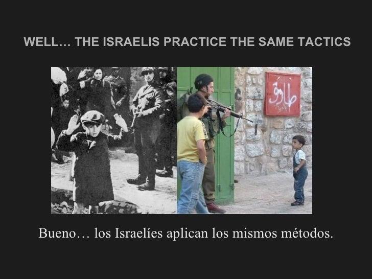 WELL… THE ISRAELIS PRACTICE THE SAME TACTICS <ul><li>Bueno… los Israelíes aplican los mismos métodos. </li></ul>