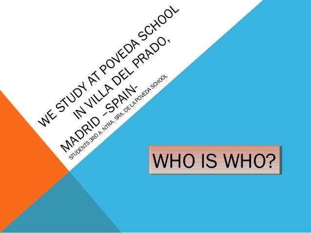 W E STUDY AT POVEDA SCHOOL IN VILLA DEL PRADO, M ADRID –SPAIN- STUDENTS 3RD A. NTRA. SRA. DE LA POVEDA SCHOOL WHO IS WHO?W...