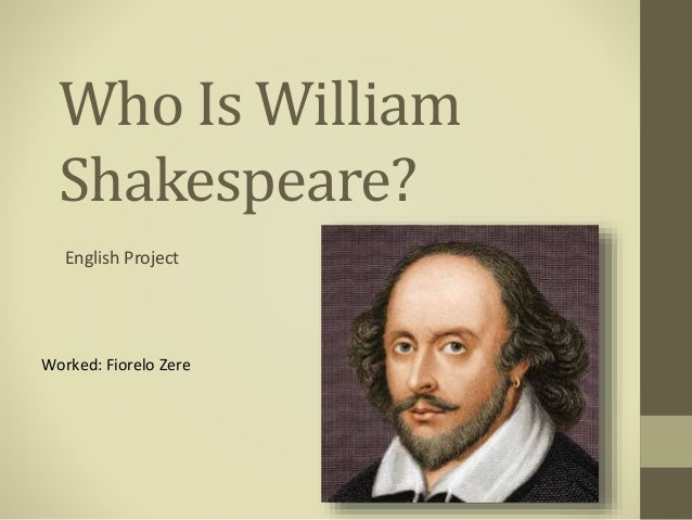Who Is William Shakespeare? English Project Worked: Fiorelo Zere