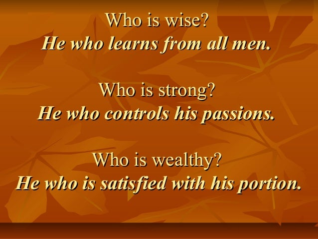 Who is wise?Who is wise? He who learns from all men.He who learns from all men. Who is strong?Who is strong? He who contro...