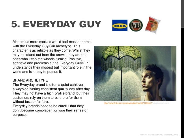 5. EVERYDAY GUYMost of us mere mortals would feel most at homewith the Everyday Guy/Girl archetype. Thischaracter is as re...
