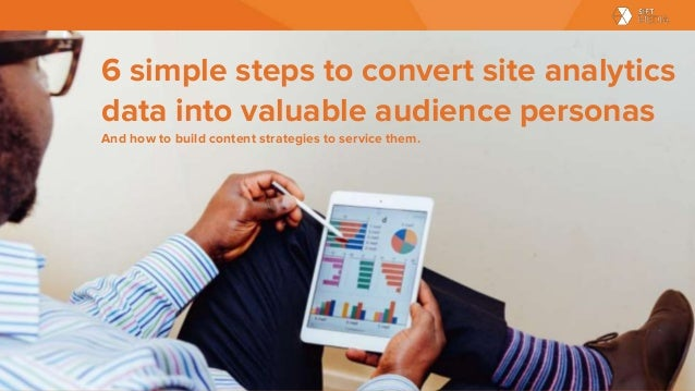 6 simple steps to convert site analytics data into valuable audience personas And how to build content strategies to servi...