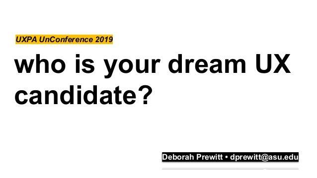 who is your dream UX candidate? UXPA UnConference 2019 Deborah Prewitt • dprewitt@asu.edu