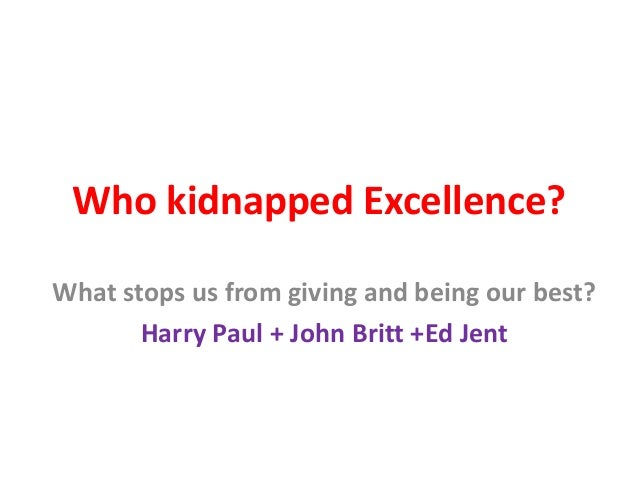 Who kidnapped Excellence? What stops us from giving and being our best? Harry Paul + John Britt +Ed Jent