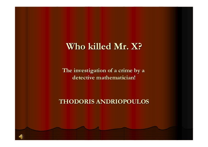 Who killed Mr. X?  The investigation of a crime by a    detective mathematician!    THODORIS ANDRIOPOULOS