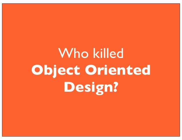 Who killed  Object Oriented  Design?