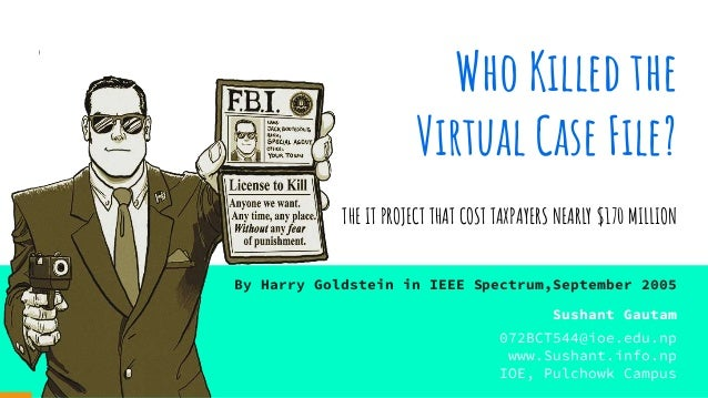 Who Killed the Virtual Case File? THE IT PROJECT THAT COST TAXPAYERS NEARLY $170 MILLION By Harry Goldstein in IEEE Spectr...