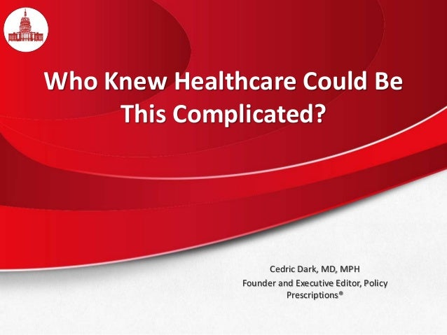 Who Knew Healthcare Could Be This Complicated? Cedric Dark, MD, MPH Founder and Executive Editor, Policy Prescriptions®