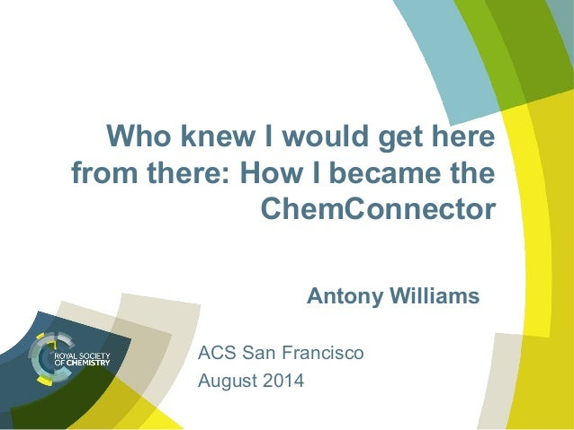 Who knew I would get here from there: How I became the ChemConnector Antony Williams ACS San Francisco August 2014