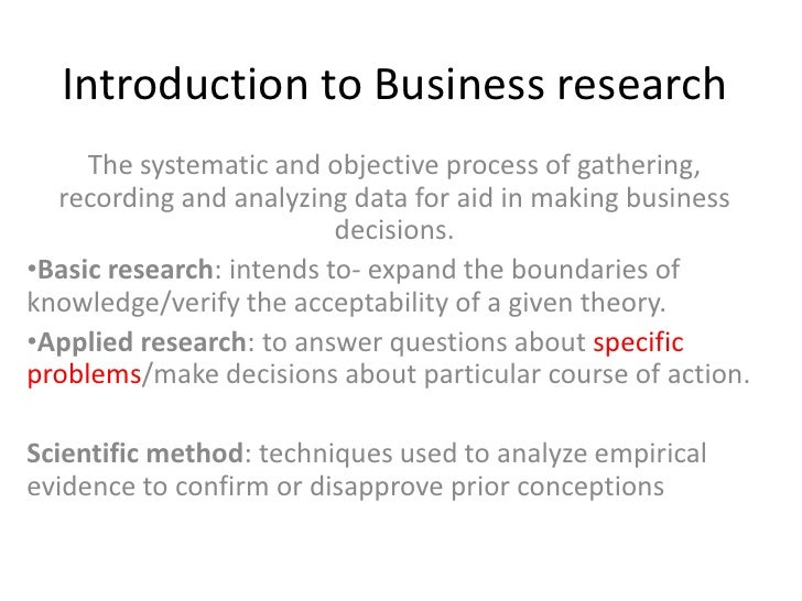 Introduction to Business research The systematic and objective process of gathering, recording and analyzing data for aid ...