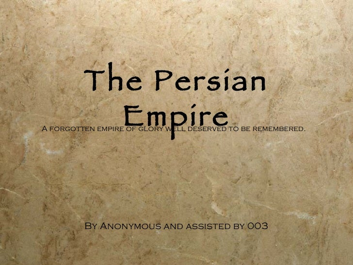 The Persian Empire By Anonymous and assisted by 003 A forgotten empire of glory well deserved to be remembered.