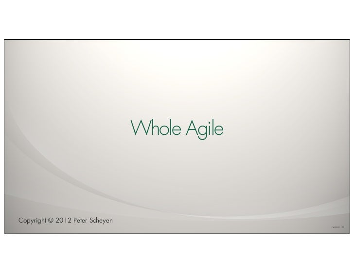 Whole AgileCopyright © 2012 Peter Scheyen                                               Version 1.0