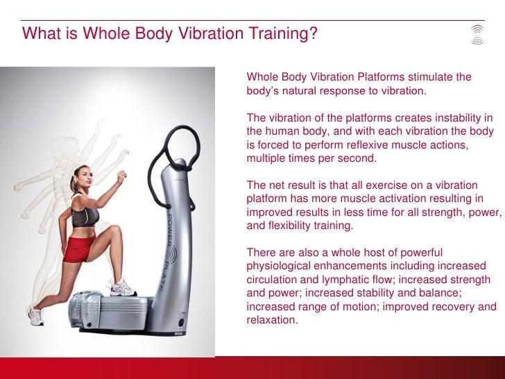 What is Whole Body Vibration Training?                            Whole Body Vibration Platforms stimulate the            ...