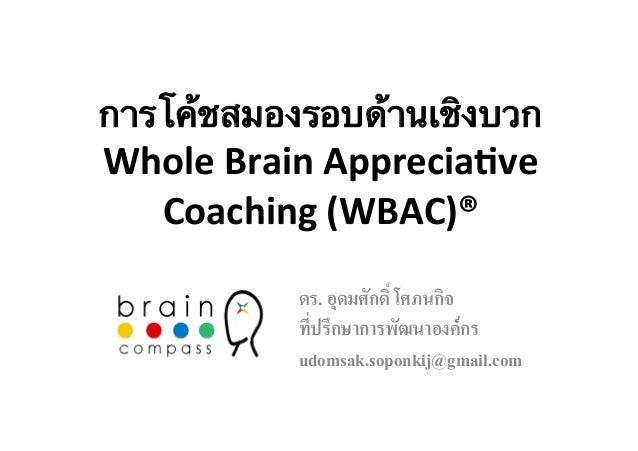 การโค้ชสมองรอบด้านเชิงบวก  Whole  Brain  Apprecia/ve  Coaching  (WBAC)®  ดร. อุดมศักดิ์ โศภนกิจ/  ที่ปรึกษาการพัฒนาองค์์กร...