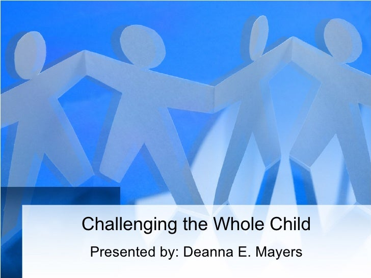 Challenging the Whole Child Presented by: Deanna E. Mayers