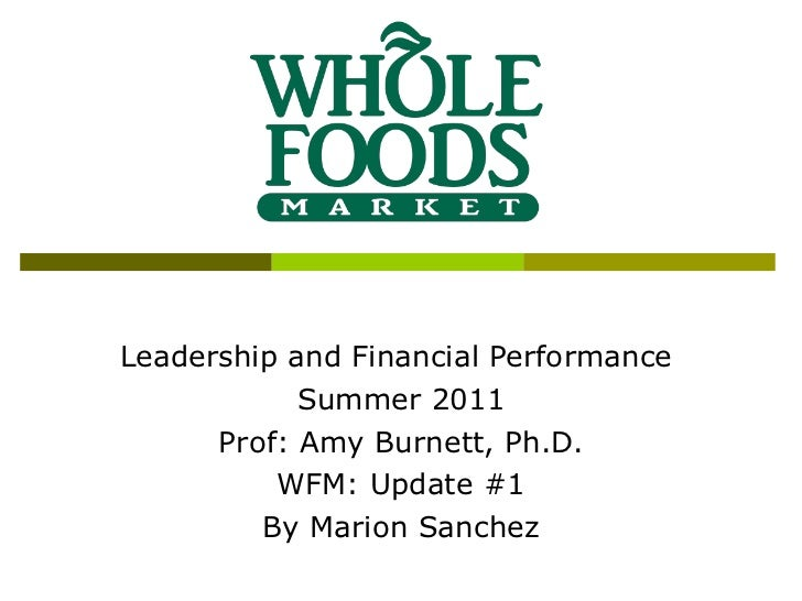 Leadership and Financial Performance  Summer 2011 Prof: Amy Burnett, Ph.D. WFM: Update #1 By Marion Sanchez