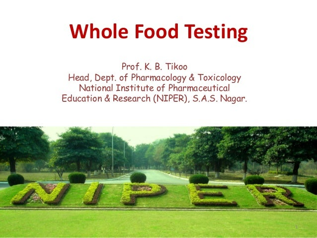 Whole Food Testing Prof. K. B. Tikoo Head, Dept. of Pharmacology & Toxicology National Institute of Pharmaceutical Educati...