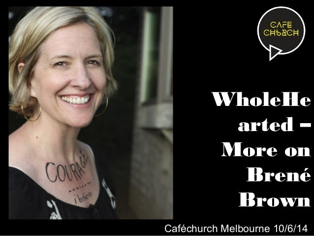 WholeHe arted – More on Brené Brown Caféchurch Melbourne 10/6/14