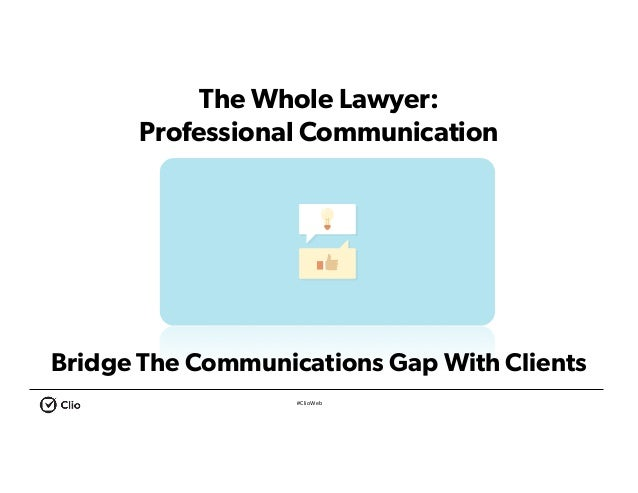 #ClioWeb The Whole Lawyer: Professional Communication Seven Steps to Going Solo Bridge The Communications Gap With Clients