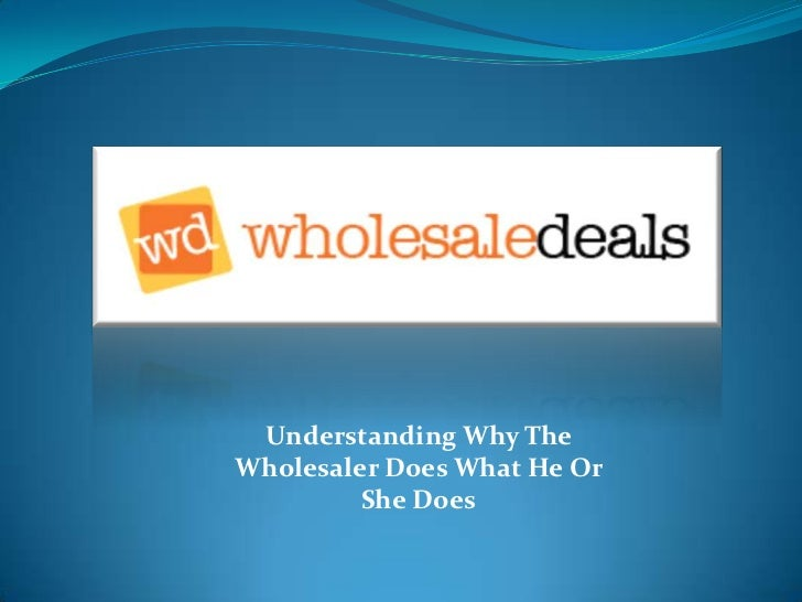 Understanding Why The Wholesaler Does What He Or She Does<br />