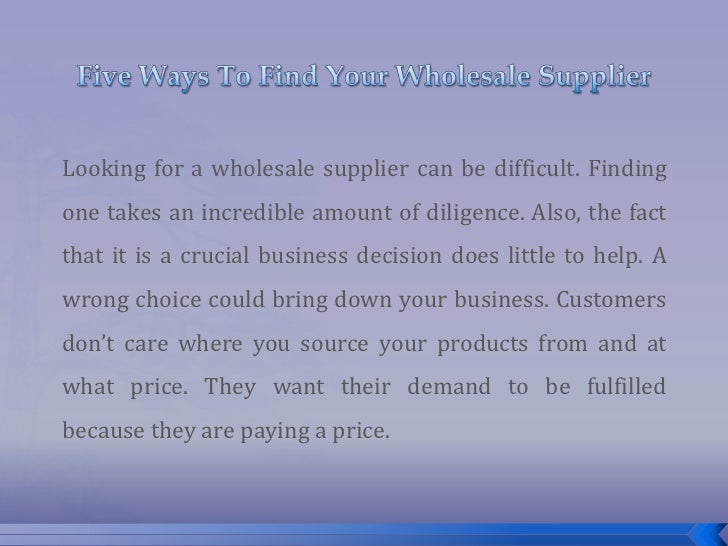Five Ways To Find Your Wholesale Supplier<br />Looking for a wholesale supplier can be difficult. Finding one takes an inc...