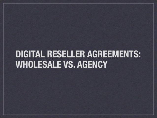 DIGITAL RESELLER AGREEMENTS: WHOLESALE VS. AGENCY