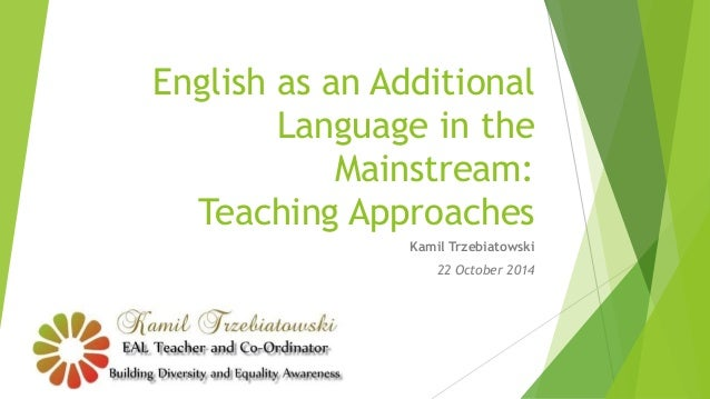 English as an Additional  Language in the  Mainstream:  Teaching Approaches  Kamil Trzebiatowski  22 October 2014