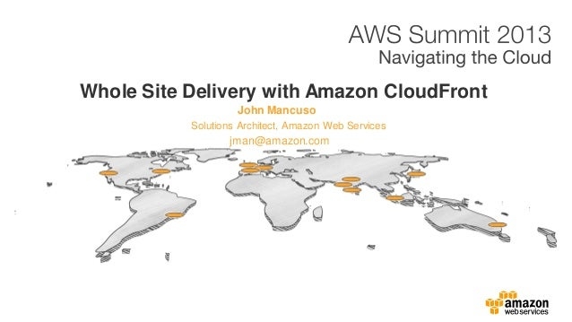 John Mancuso Whole Site Delivery with Amazon CloudFront Solutions Architect, Amazon Web Services jman@amazon.com