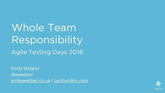 Whole Team Responsibility Agile Testing Days 2018 Emily Webber @ewebber emilywebber.co.uk / tacitlondon.com