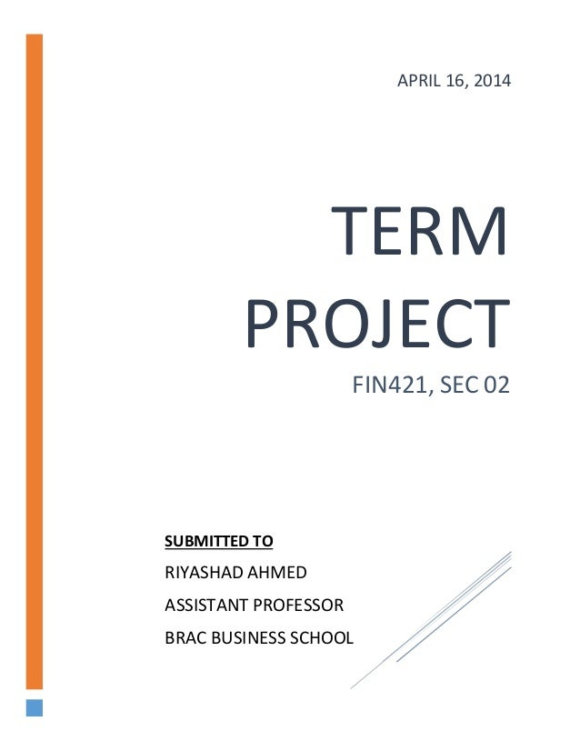 TERM PROJECT FIN421, SEC 02 APRIL 16, 2014 SUBMITTED TO RIYASHAD AHMED ASSISTANT PROFESSOR BRAC BUSINESS SCHOOL