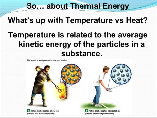 So… about Thermal Energy What's up with Temperature vs Heat? Temperature is related to the average kinetic energy of the p...