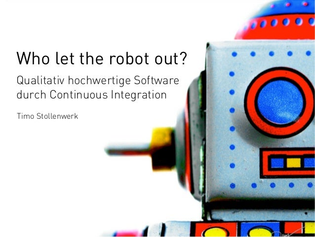 Who let the robot out? Qualitativ hochwertige Software durch Continuous Integration Timo Stollenwerk