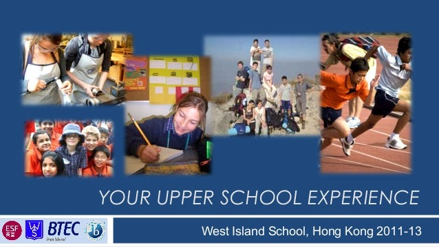 YOUR UPPER SCHOOL EXPERIENCE West Island School, Hong Kong 2011-13 Inspiring Students to become responsible Global Citizens
