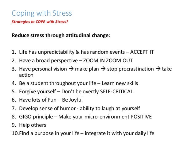 strategies to cope with stress Five tips to help manage stress stress occurs when you perceive that demands placed on you — such as work, school or relationships — exceed your ability to cope some stress can be beneficial at times, producing a boost that provides the drive and energy to help people get through situations like exams or work deadlines.