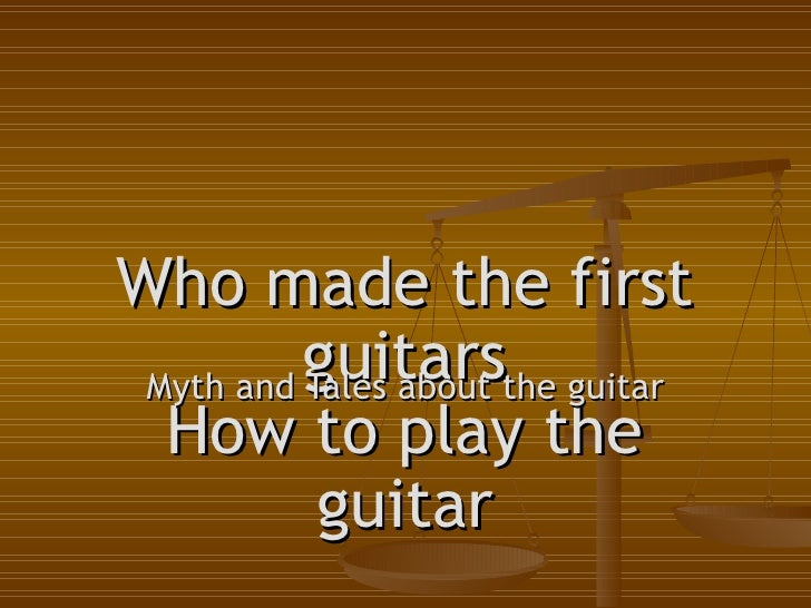 Who made the first guitars How to play the guitar Myth and Tales about the guitar