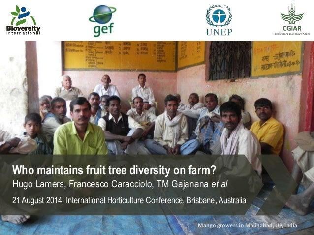 Who maintains fruit tree diversity on farm? Hugo Lamers, Francesco Caracciolo, TM Gajanana et al 21 August 2014, Internati...