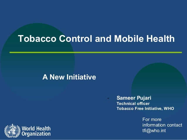 Tobacco Control and Mobile Health  A New Initiative -  Sameer Pujari Technical officer Tobacco Free Initiative, WHO  For m...