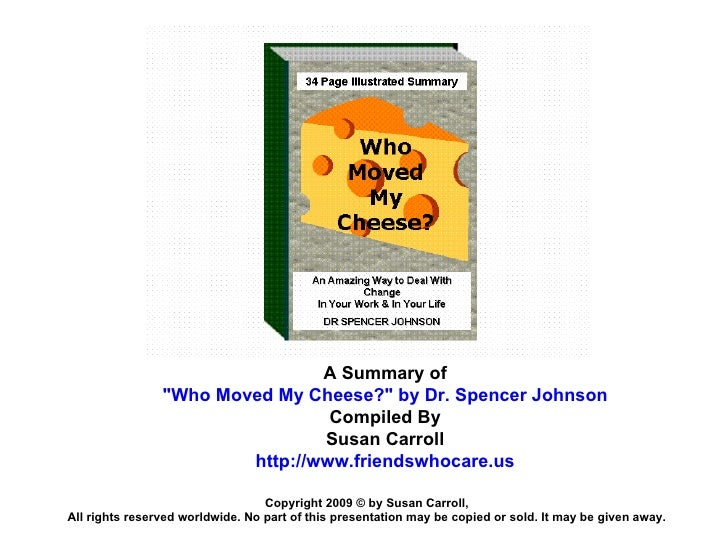 """A Summary of """"Who Moved My Cheese?"""" by Dr. Spencer Johnson Compiled By Susan Carroll http://www.friendswhocare.u..."""