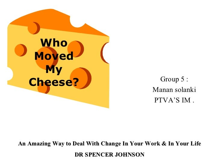 who moved my cheese self write How to stay happy amidst lots of changesthe above is from the book who moved my cheese by spencer johnson, m i believe the best quote in the book is the biggest inhibitor to change lies within yourself, and nothing gets better until you change.