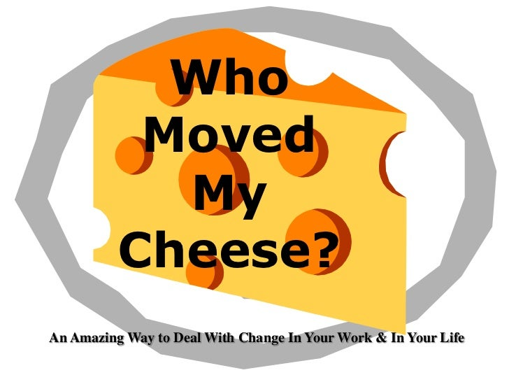 Who           Moved            My          Cheese?An Amazing Way to Deal With Change In Your Work & In Your Life