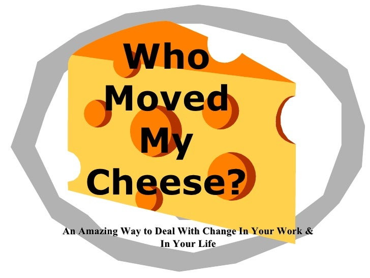 Who Moved My Cheese? An Amazing Way to Deal With Change In Your Work & In Your Life