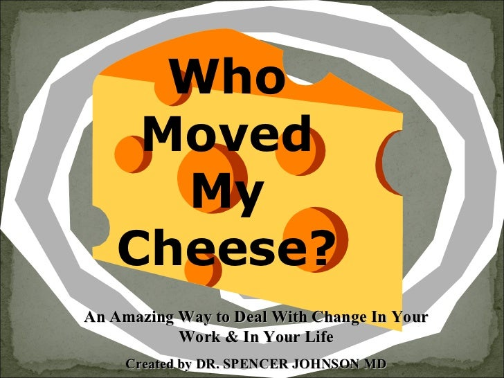 Who Moved My Cheese? An Amazing Way to Deal With Change In Your Work & In Your Life Created by DR. SPENCER JOHNSON MD