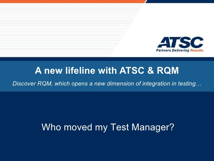 A new lifeline with ATSC & RQM Discover RQM, which opens a new dimension of integration in testing… Who moved my Test Mana...