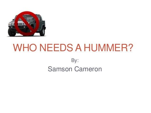WHO NEEDS A HUMMER?By:Samson Cameron