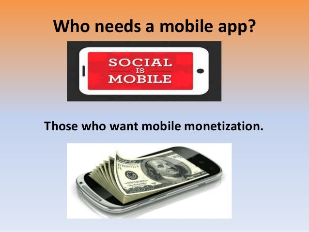 Who needs a mobile app? Those who want mobile monetization.