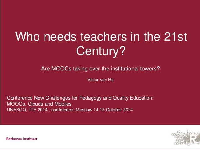 Who needs teachers in the 21st  Century?  Are MOOCs taking over the institutional towers?  Victor van Rij  Conference New ...