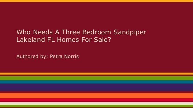 Who Needs A Three Bedroom Sandpiper Lakeland FL Homes For Sale? Authored by: Petra Norris