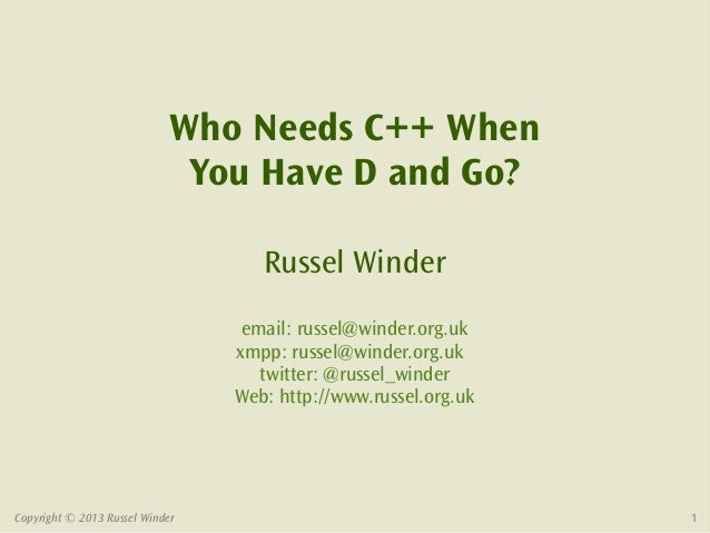 Who Needs C++ When                             You Have D and Go?                                    Russel Winder        ...