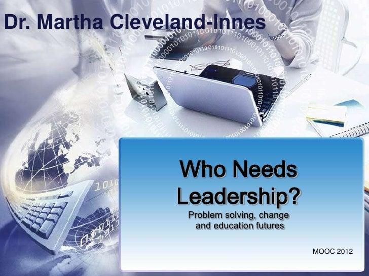 Dr. Martha Cleveland-Innes                 Who Needs                 Leadership?                  Problem solving, change ...